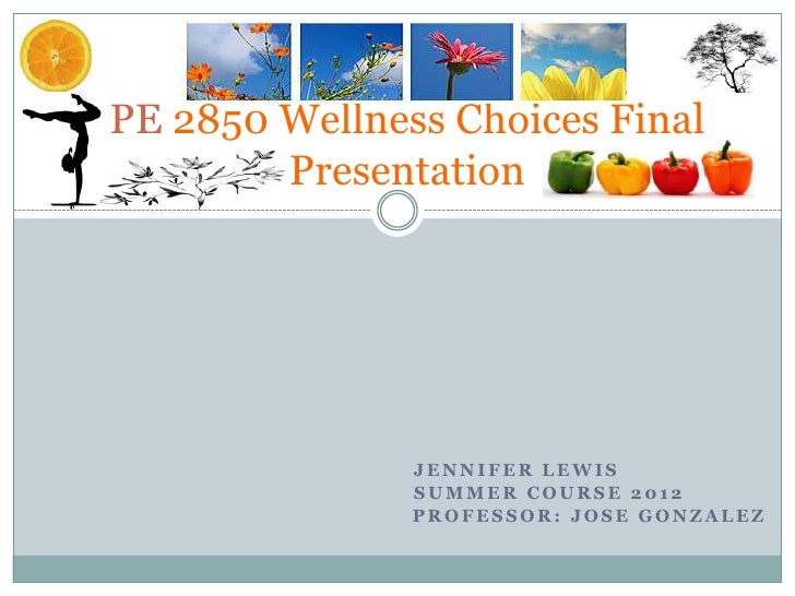 PE 2850 Wellness Choices Final        Presentation               JENNIFER LEWIS               SUMMER COURSE 2012          ...