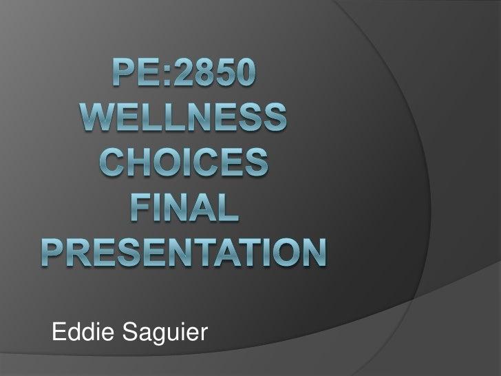 PE:2850 Wellness ChoicesFinal presentation<br />Eddie Saguier<br />
