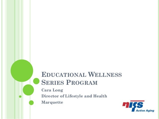 EDUCATIONAL WELLNESS SERIES PROGRAM Cara Long Director of Lifestyle and Health Marquette