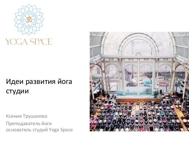 Идеи  развития  йога   студии     Ксения  Трушакова   Преподаватель  йоги   основатель  студий  Yoga...