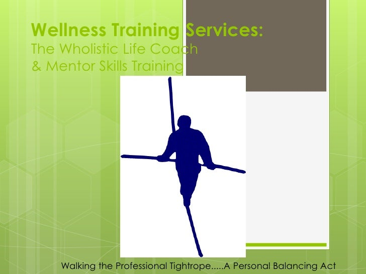 Wellness Training Services:The Wholistic Life Coach& Mentor Skills Training    Walking the Professional Tightrope.....A Pe...