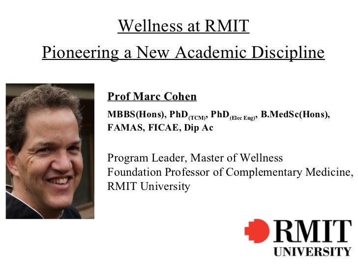 Wellness at RMITPioneering a New Academic Discipline        Prof Marc Cohen        MBBS(Hons), PhD(TCM), PhD(Elec Eng), B....