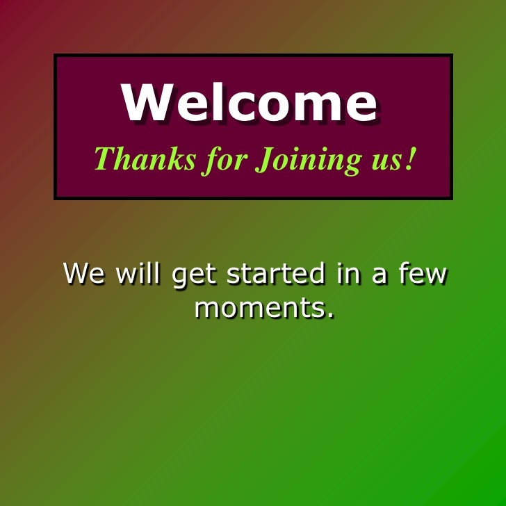 Welcome   Thanks for Joining us!   We will get started in a few          moments.