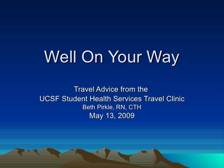 Well On Your Way Travel Advice from the  UCSF Student Health Services Travel Clinic Beth Pirkle, RN, CTH May 13, 2009