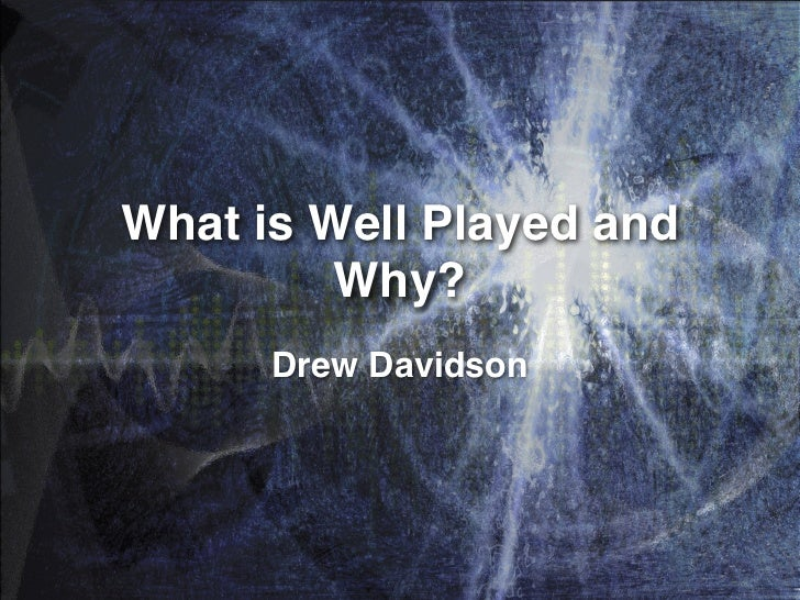 What is Well Played and         Why?      Drew Davidson
