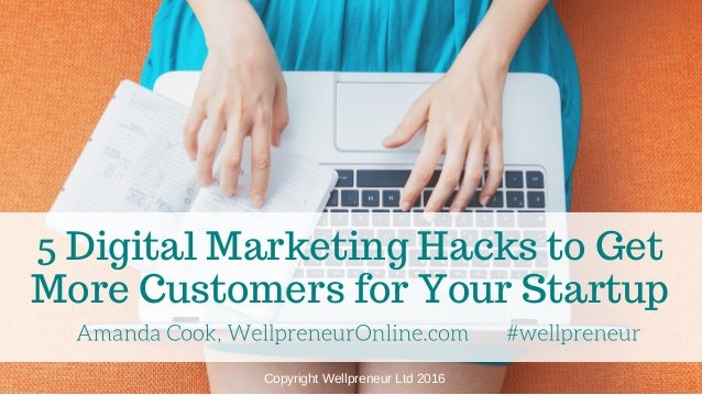 5 Digital Marketing Hacks to Get More Customers for Your Startup Copyright Wellpreneur Ltd 2016