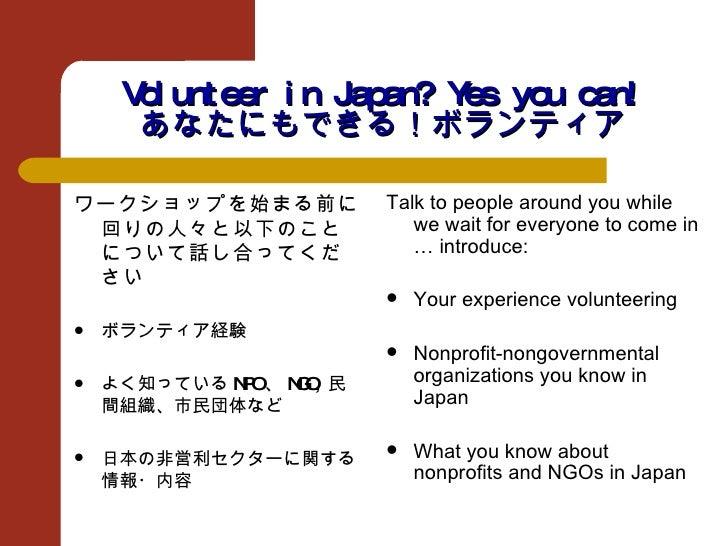 Volunteer in Japan? Yes you can! あなたにもできる!ボランティア <ul><li>ワークショップを始まる前に回りの人々と以下のことについて話し合ってください </li></ul><ul><li>ボランティア経験 ...