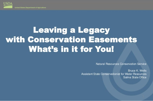Leaving a Legacy with Conservation Easements What's in it for You! 1 Natural Resources Conservation Service Bruce K. Wells...