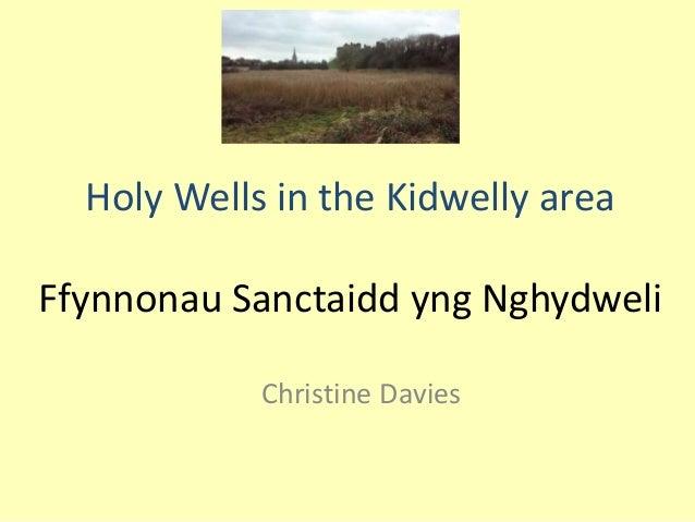 Holy Wells in the Kidwelly area Ffynnonau Sanctaidd yng Nghydweli Christine Davies