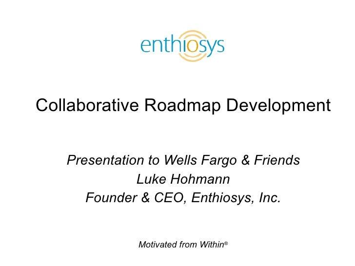 Collaborative Roadmap Development Presentation to Wells Fargo & Friends Luke Hohmann Founder & CEO, Enthiosys, Inc.