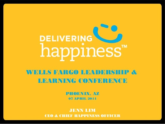 WELLS FARGO LEADERSHIP & LEARNING CONFERENCE PHOENIX, AZ 07 APRIL 2014 JENN LIM CEO & CHIEF HAPPINESS OFFICER