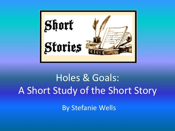 Holes & Goals:A Short Study of the Short Story          By Stefanie Wells