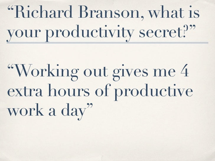 """""""Richard Branson, what isyour productivity secret?""""""""Working out gives me 4extra hours of productivework a day"""""""