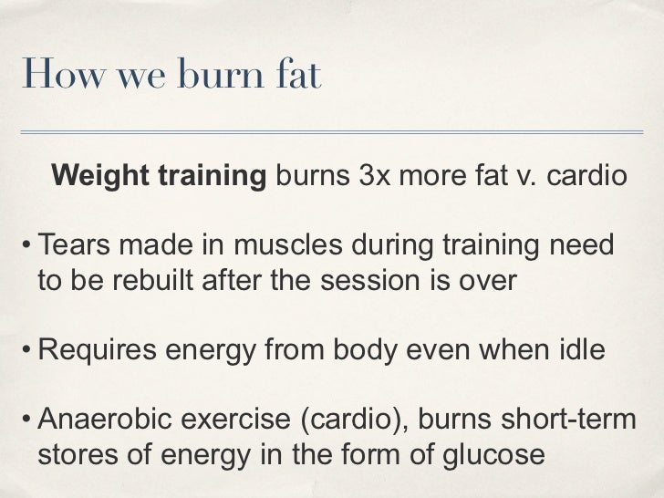 How we burn fat  Weight training burns 3x more fat v. cardio• Tears made in muscles during training need  to be rebuilt af...