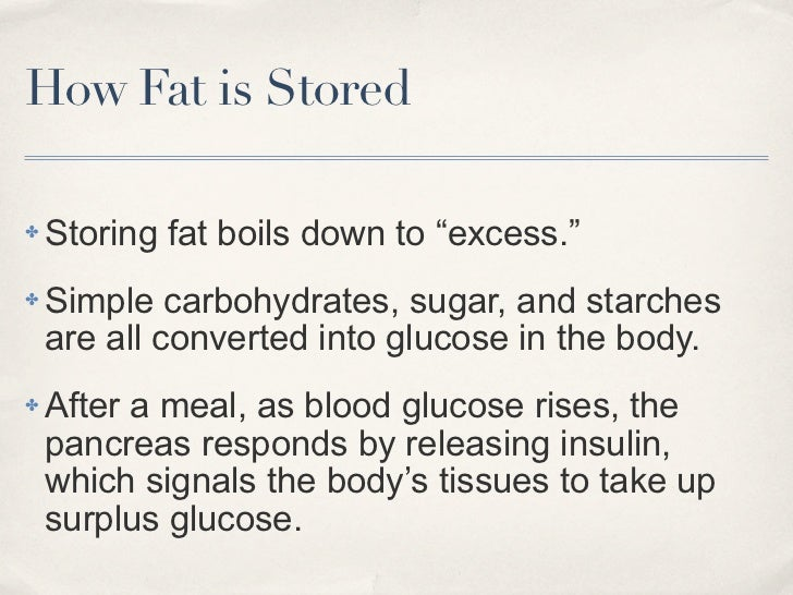 """How Fat is Stored✤   Storing fat boils down to """"excess.""""✤   Simple carbohydrates, sugar, and starches    are all converted..."""