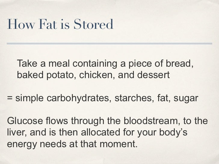 How Fat is Stored  Take a meal containing a piece of bread,  baked potato, chicken, and dessert= simple carbohydrates, sta...