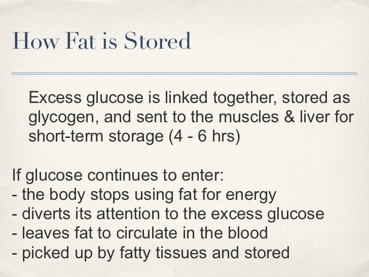 How Fat is Stored  Excess glucose is linked together, stored as  glycogen, and sent to the muscles & liver for  short-term...