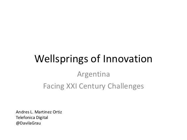 Wellsprings of Innovation                        Argentina              Facing XXI Century ChallengesAndres L. Martinez Or...