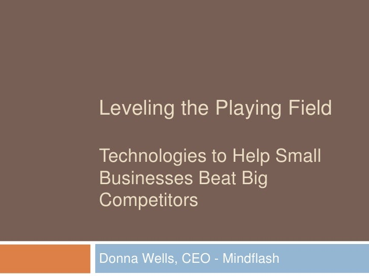 Leveling the Playing Field Technologies to Help Small Businesses Beat Big Competitors<br />Donna Wells, CEO - Mindflash<br />