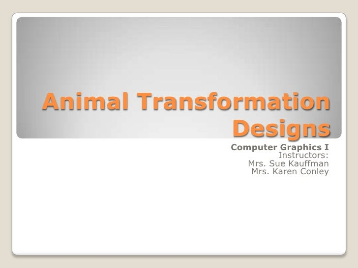 Animal TransformationDesigns<br />Computer Graphics I<br />Instructors: <br />Mrs. Sue Kauffman<br />Mrs. Karen Conley<br />