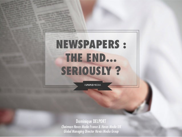 NEWSPAPERS : THE END… SERIOUSLY ? Dominique DELPORT Chairman Havas Media France & Havas Media UK Global Managing Director ...