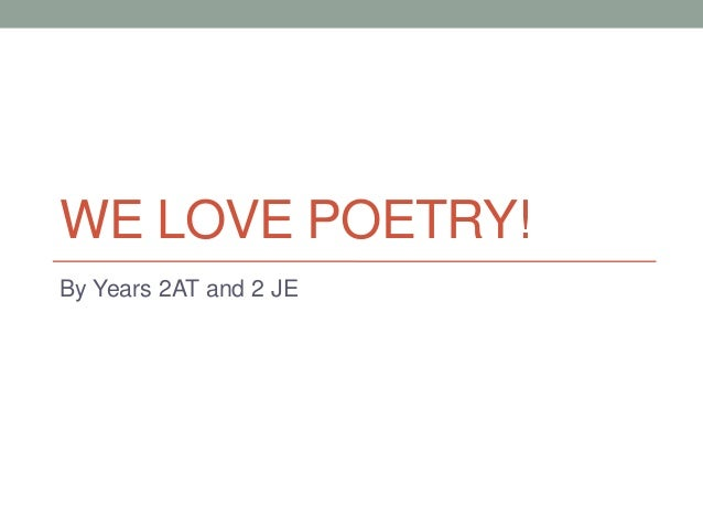 WE LOVE POETRY! By Years 2AT and 2 JE