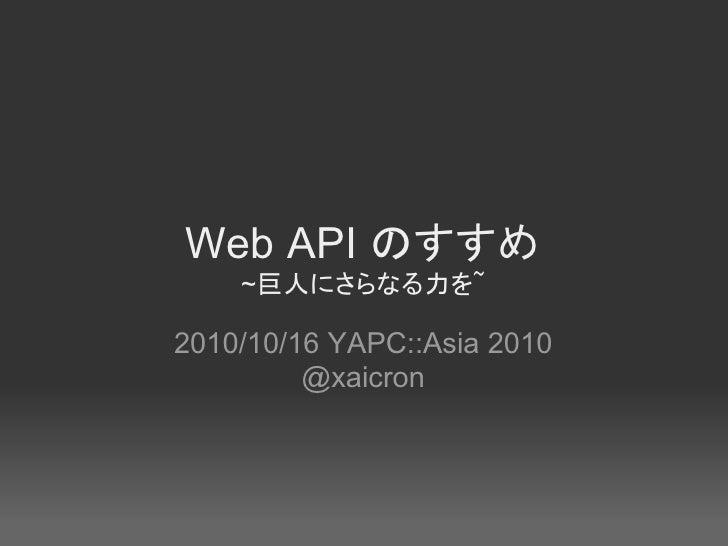 Web API のすすめ     ~巨人にさらなる力を~  2010/10/16 YAPC::Asia 2010          @xaicron