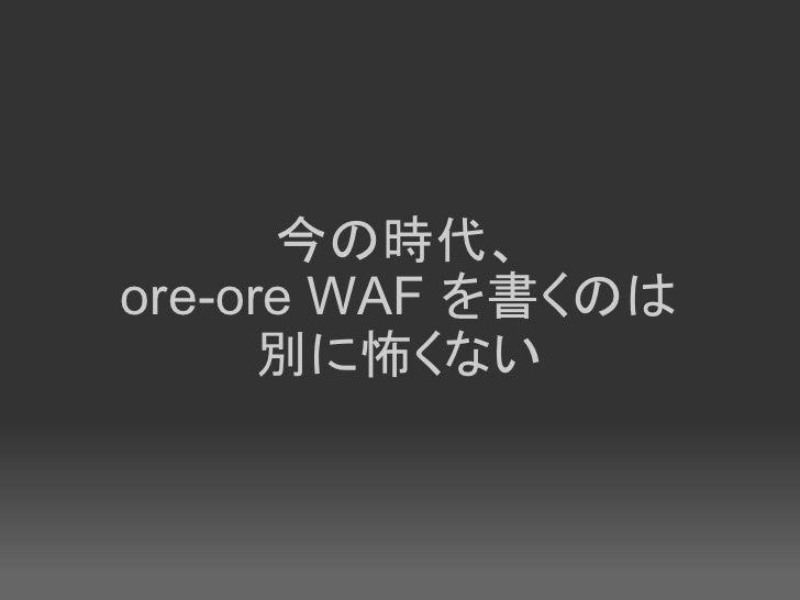 今の時代、 ore-ore WAF を書くのは       別に怖くない