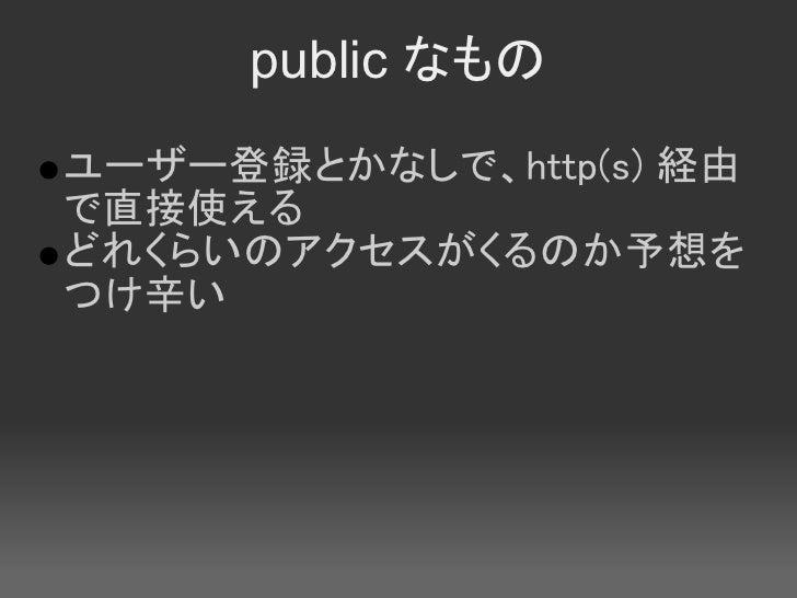 public なもの ユーザー登録とかなしで、http(s) 経由 で直接使える どれくらいのアクセスがくるのか予想を つけ辛い