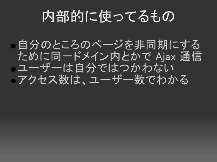 内部的に使ってるもの 自分のところのページを非同期にする ために同一ドメイン内とかで Ajax 通信 ユーザーは自分ではつかわない アクセス数は、ユーザー数でわかる