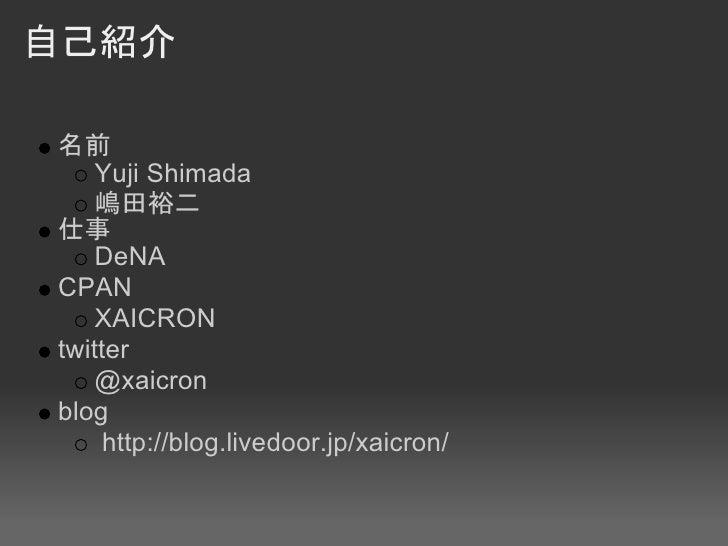 自己紹介  名前     Yuji Shimada     嶋田裕二 仕事     DeNA CPAN     XAICRON twitter     @xaicron blog      http://blog.livedoor.jp/xai...