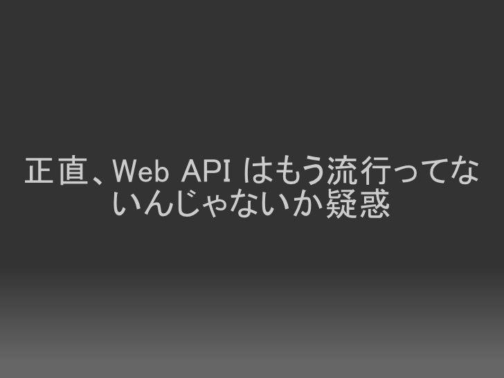 正直、Web API はもう流行ってな    いんじゃないか疑惑