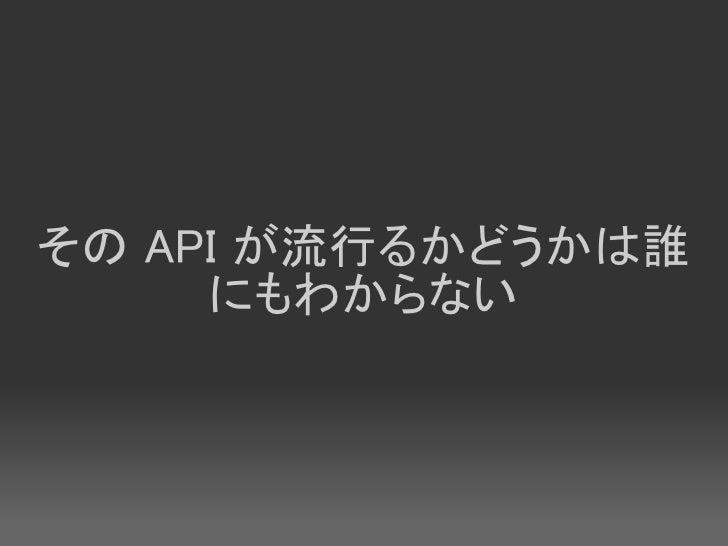その API が流行るかどうかは誰      にもわからない