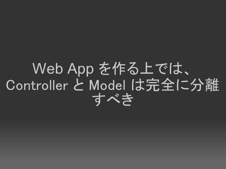 Web App を作る上では、 Controller と Model は完全に分離              すべき
