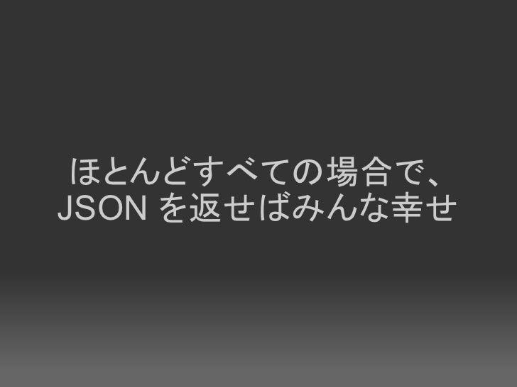 ほとんどすべての場合で、 JSON を返せばみんな幸せ