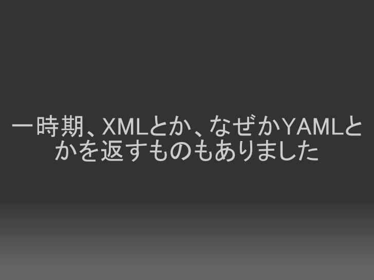 一時期、XMLとか、なぜかYAMLと   かを返すものもありました