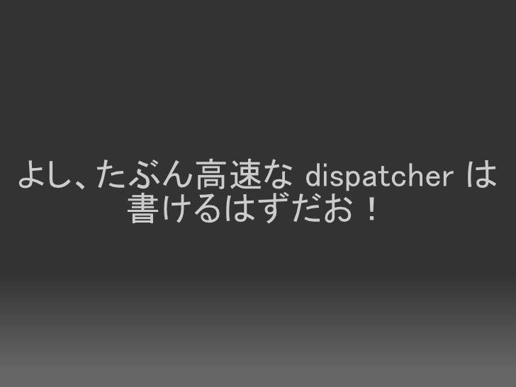 よし、たぶん高速な dispatcher は     書けるはずだお!