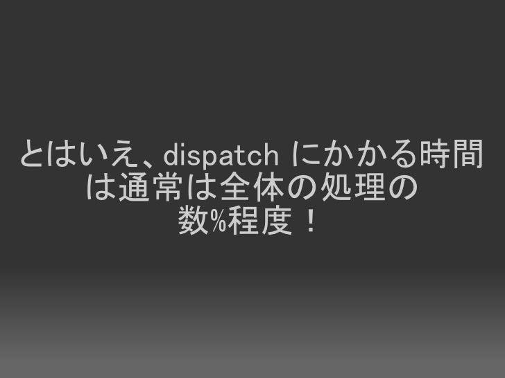 とはいえ、dispatch にかかる時間   は通常は全体の処理の       数%程度!
