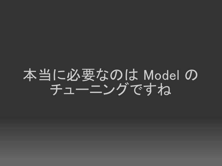 本当に必要なのは Model の   チューニングですね