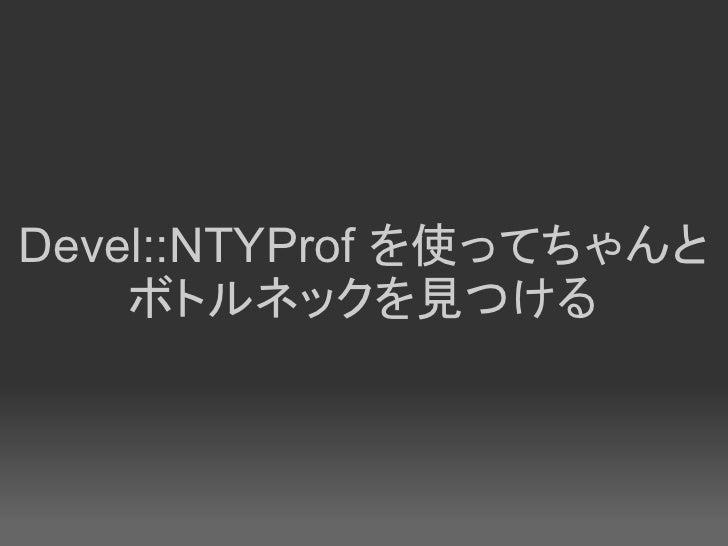 Devel::NTYProf を使ってちゃんと     ボトルネックを見つける