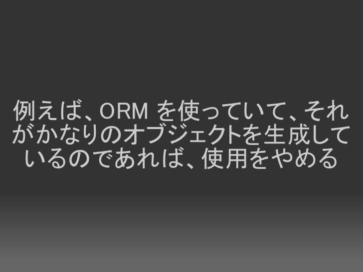 例えば、ORM を使っていて、それ がかなりのオブジェクトを生成して  いるのであれば、使用をやめる