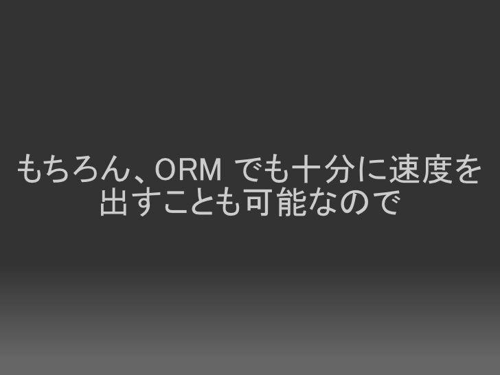 もちろん、ORM でも十分に速度を    出すことも可能なので