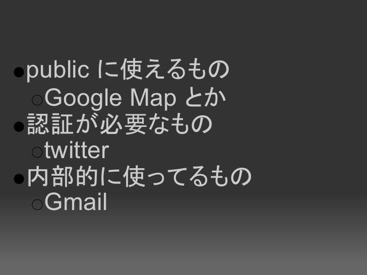 public に使えるもの  Google Map とか 認証が必要なもの  twitter 内部的に使ってるもの  Gmail