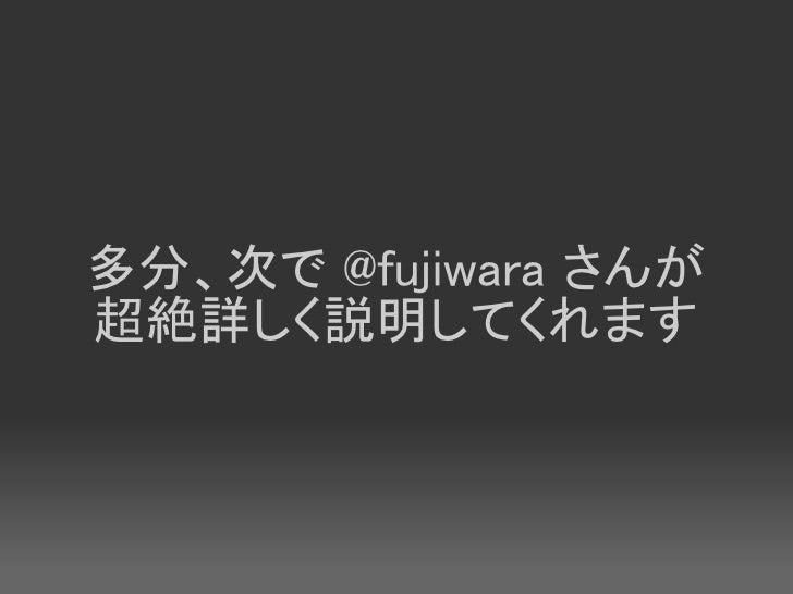 多分、次で @fujiwara さんが 超絶詳しく説明してくれます