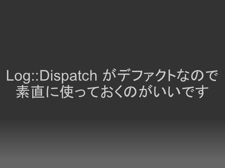 Log::Dispatch がデファクトなので  素直に使っておくのがいいです