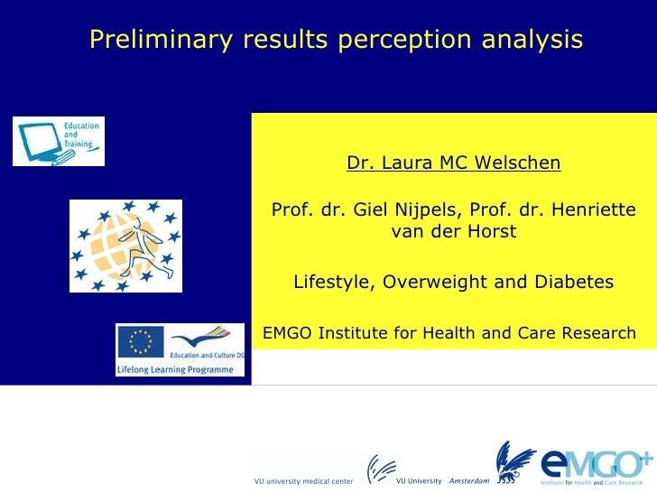 Dr. Laura MC Welschen Preliminary results perception analysis Prof. dr. Giel Nijpels, Prof. dr. Henriette van der Horst