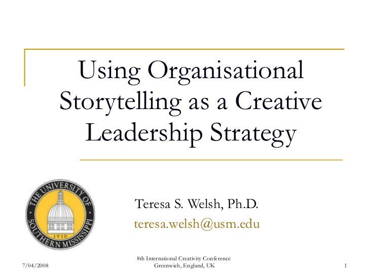 Using Organisational Storytelling as a Creative Leadership Strategy Teresa S. Welsh, Ph.D. [email_address] 7/04/2008 8th I...