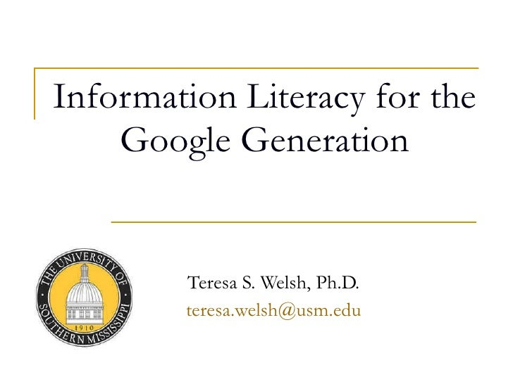 Information Literacy for the Google Generation Teresa S. Welsh, Ph.D. [email_address]