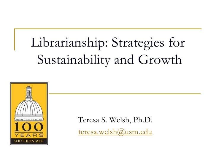 Librarianship: Strategies for Sustainability and Growth        Teresa S. Welsh, Ph.D.        teresa.welsh@usm.edu
