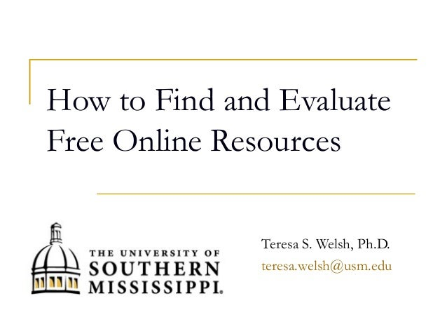 How to Find and Evaluate Free Online Resources Teresa S. Welsh, Ph.D. teresa.welsh@usm.edu